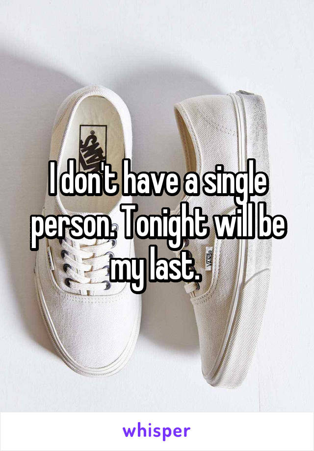 I don't have a single person. Tonight will be my last.