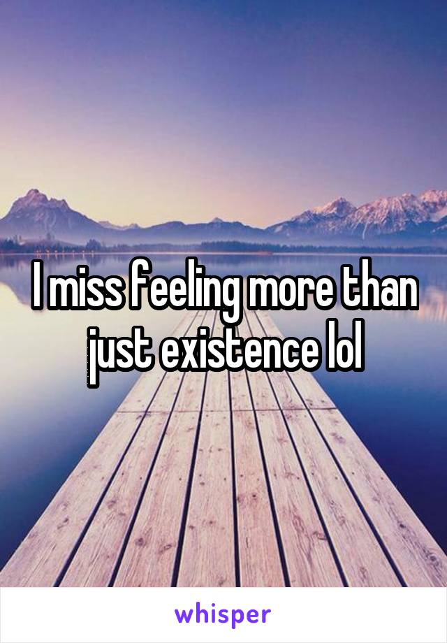 I miss feeling more than just existence lol