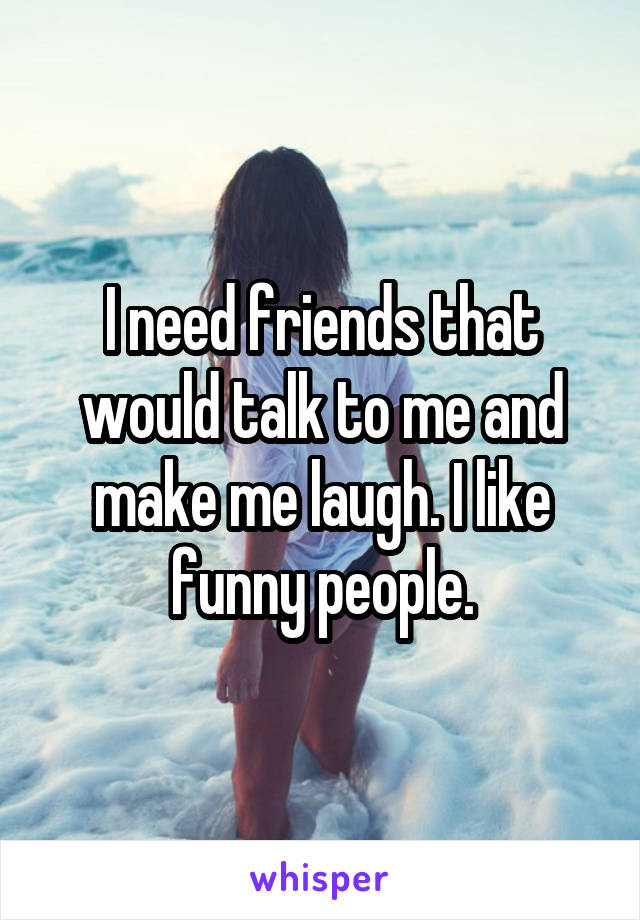I need friends that would talk to me and make me laugh. I like funny people.