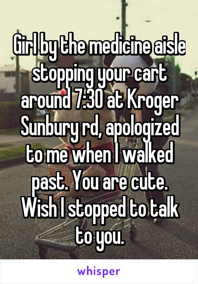 Girl by the medicine aisle stopping your cart around 7:30 at Kroger Sunbury rd, apologized to me when I walked past. You are cute. Wish I stopped to talk to you.