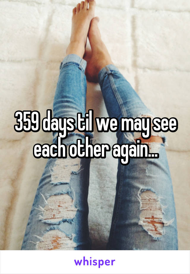 359 days til we may see each other again...