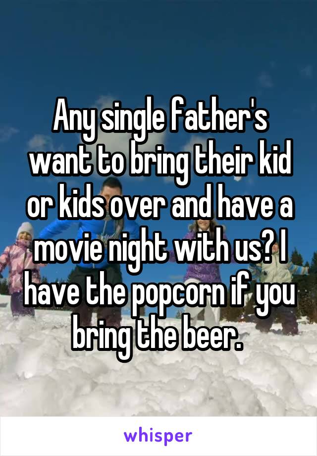 Any single father's want to bring their kid or kids over and have a movie night with us? I have the popcorn if you bring the beer.