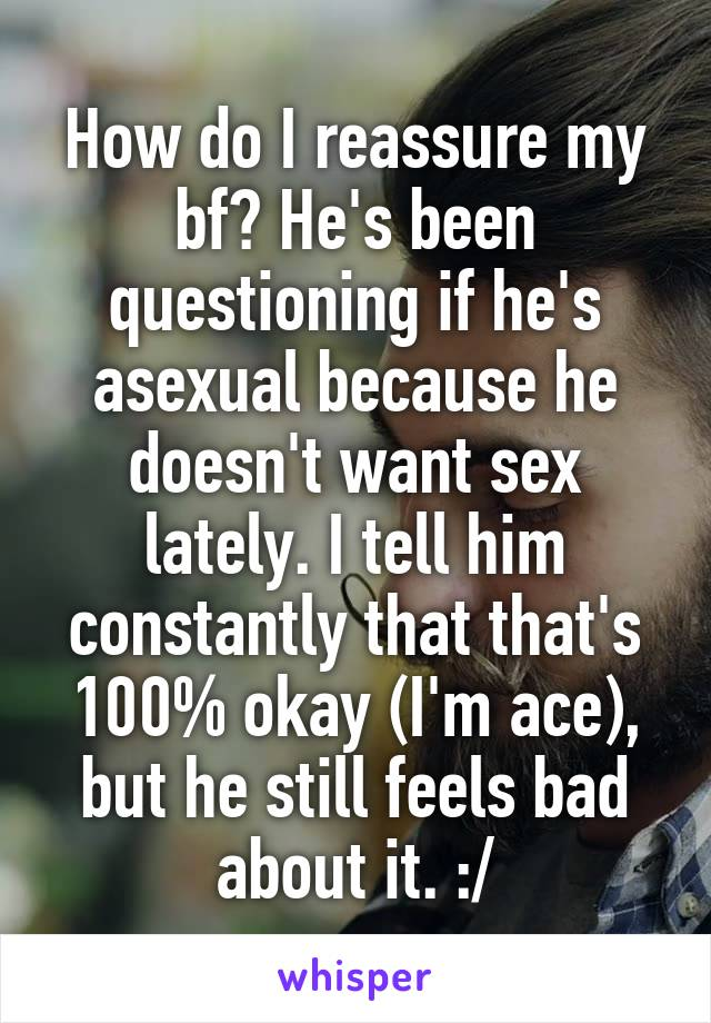 How do I reassure my bf? He's been questioning if he's asexual because he doesn't want sex lately. I tell him constantly that that's 100% okay (I'm ace), but he still feels bad about it. :/