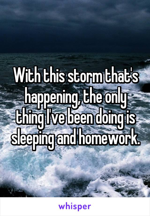With this storm that's happening, the only thing I've been doing is sleeping and homework.