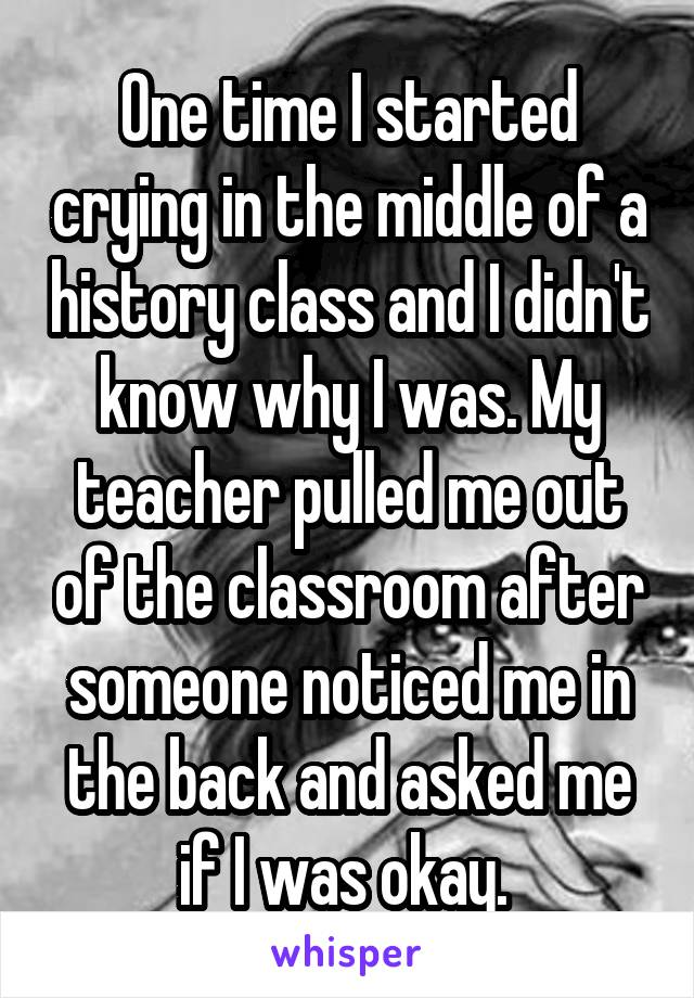 One time I started crying in the middle of a history class and I didn't know why I was. My teacher pulled me out of the classroom after someone noticed me in the back and asked me if I was okay.
