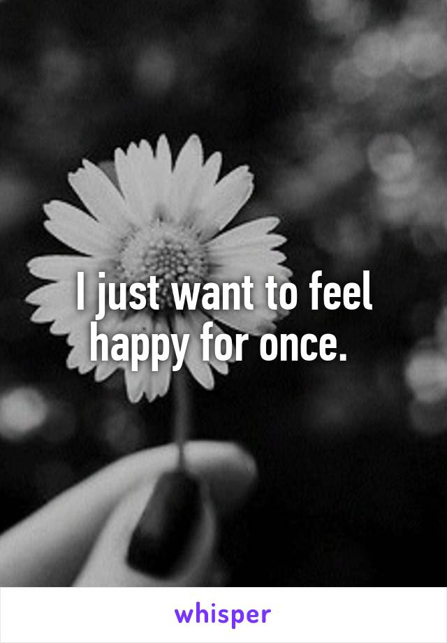 I just want to feel happy for once.