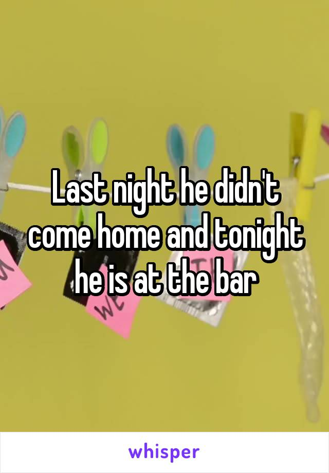 Last night he didn't come home and tonight he is at the bar