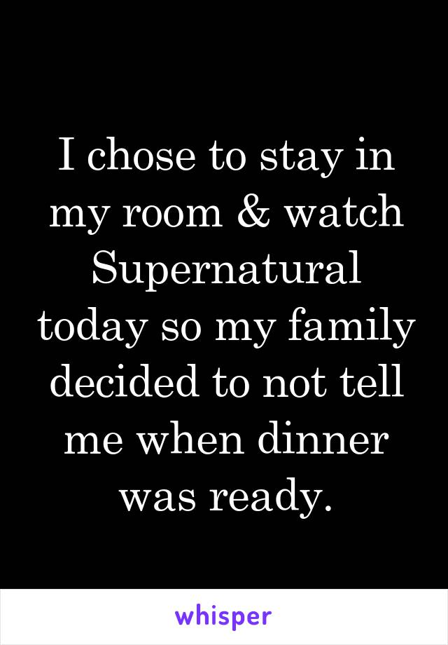 I chose to stay in my room & watch Supernatural today so my family decided to not tell me when dinner was ready.