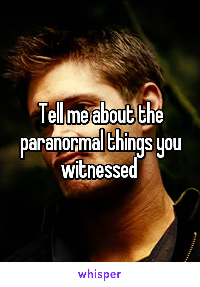 Tell me about the paranormal things you witnessed