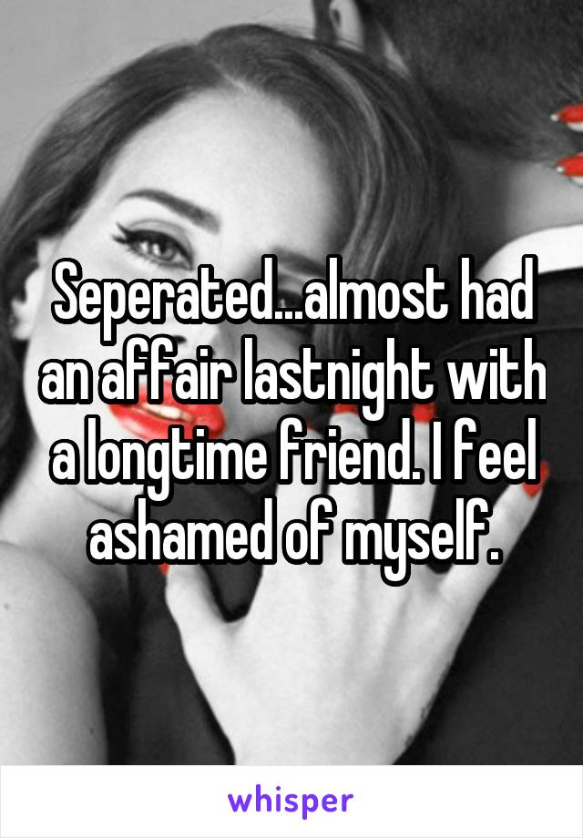 Seperated...almost had an affair lastnight with a longtime friend. I feel ashamed of myself.
