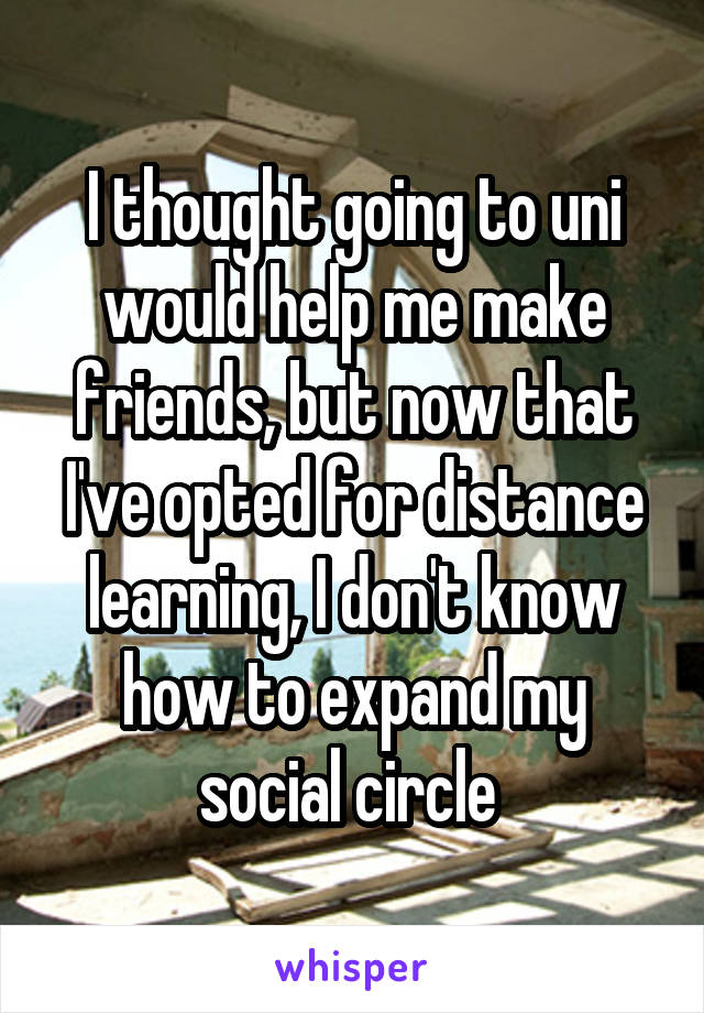 I thought going to uni would help me make friends, but now that I've opted for distance learning, I don't know how to expand my social circle