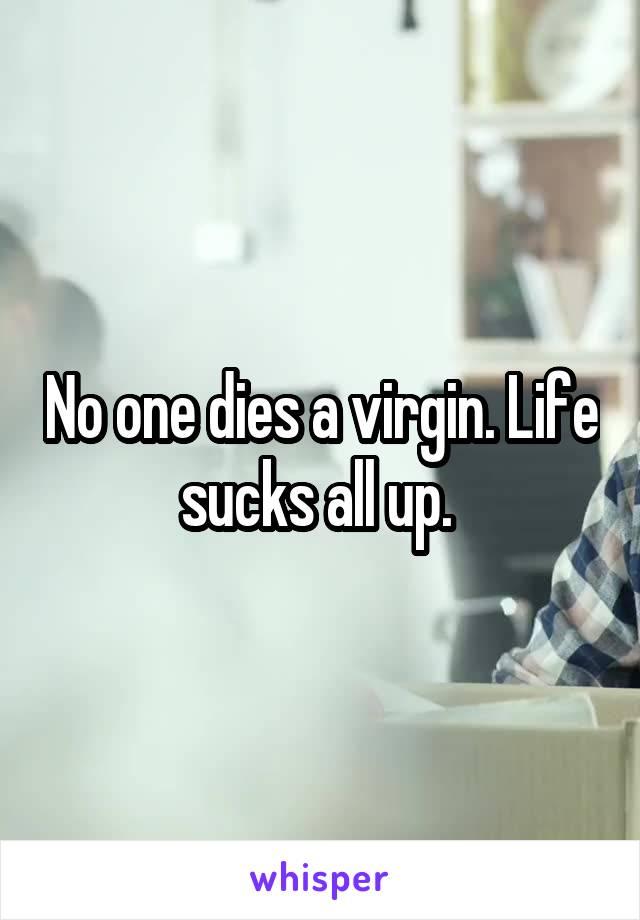 No one dies a virgin. Life sucks all up.