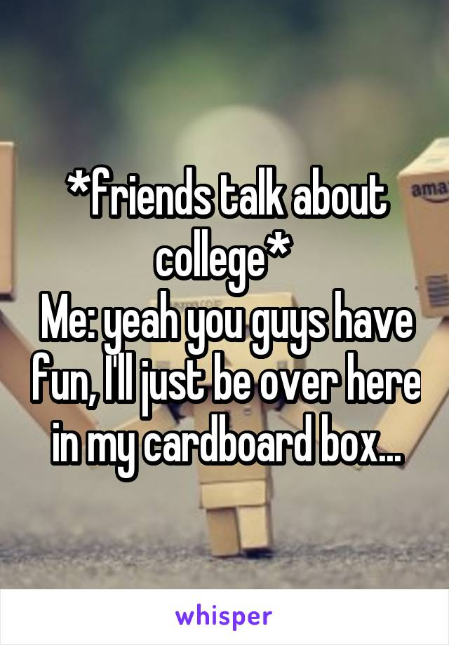 *friends talk about college*  Me: yeah you guys have fun, I'll just be over here in my cardboard box...