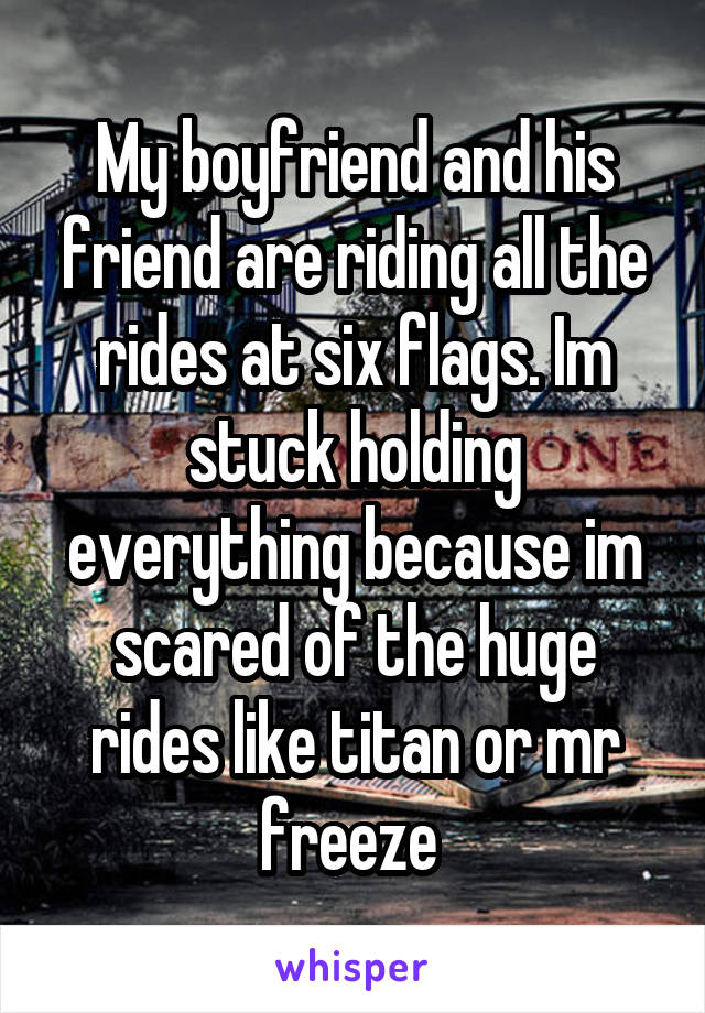 My boyfriend and his friend are riding all the rides at six flags. Im stuck holding everything because im scared of the huge rides like titan or mr freeze