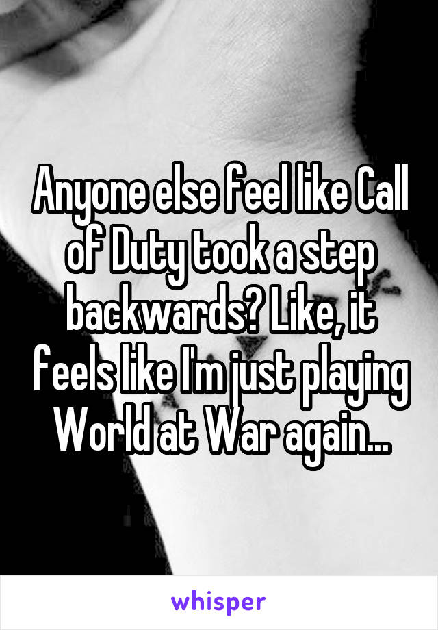 Anyone else feel like Call of Duty took a step backwards? Like, it feels like I'm just playing World at War again...