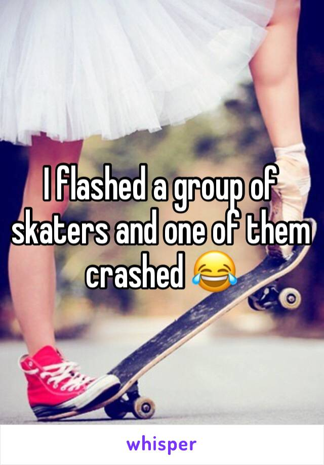 I flashed a group of skaters and one of them crashed 😂