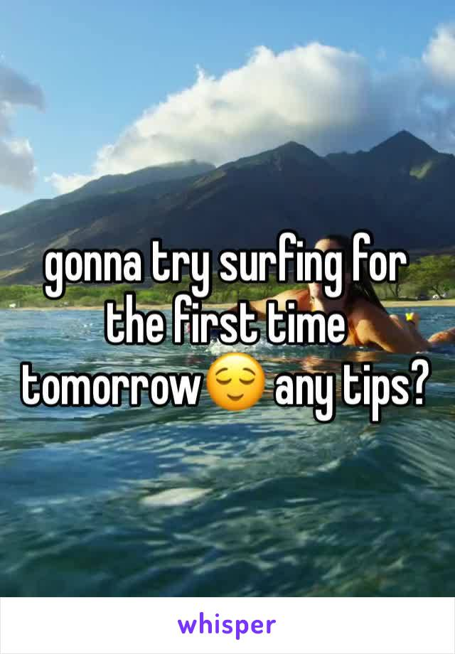 gonna try surfing for the first time tomorrow😌 any tips?
