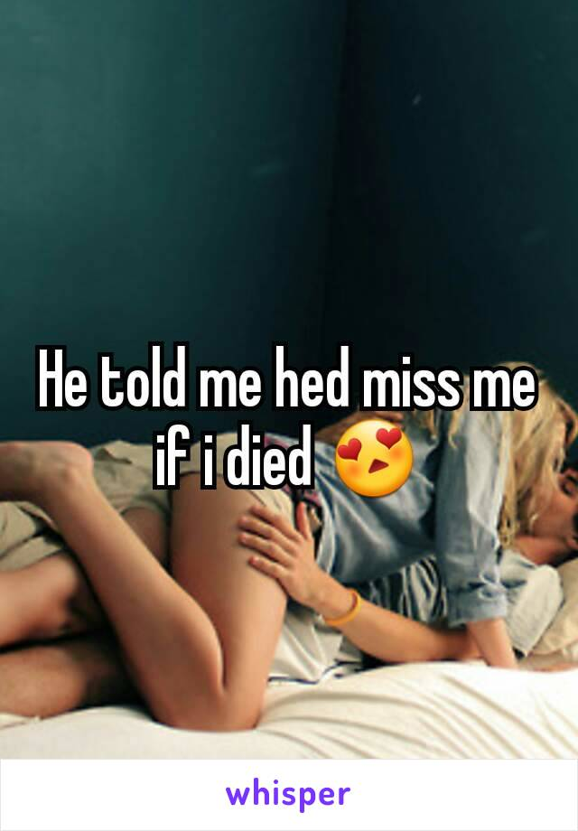 He told me hed miss me if i died 😍