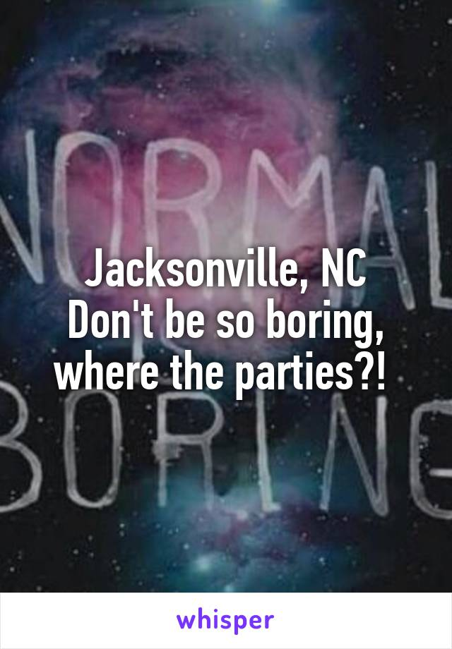 Jacksonville, NC Don't be so boring, where the parties?!
