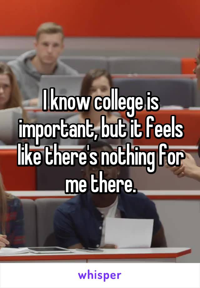 I know college is important, but it feels like there's nothing for me there.