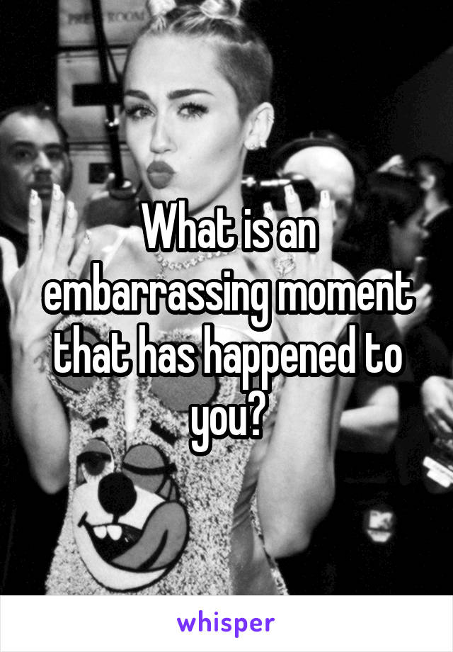 What is an embarrassing moment that has happened to you?