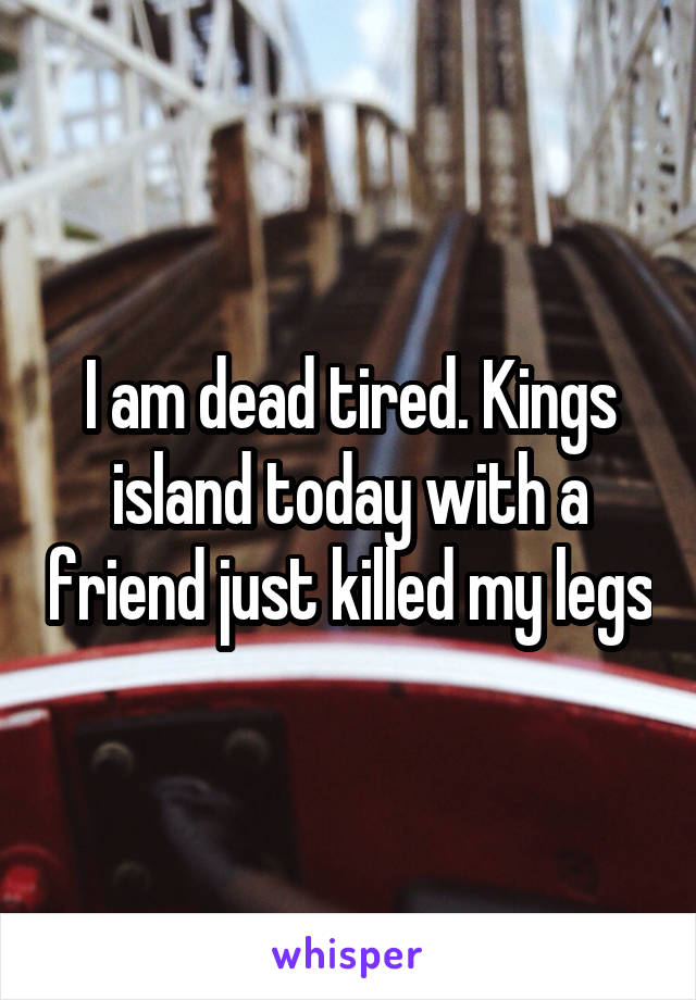 I am dead tired. Kings island today with a friend just killed my legs