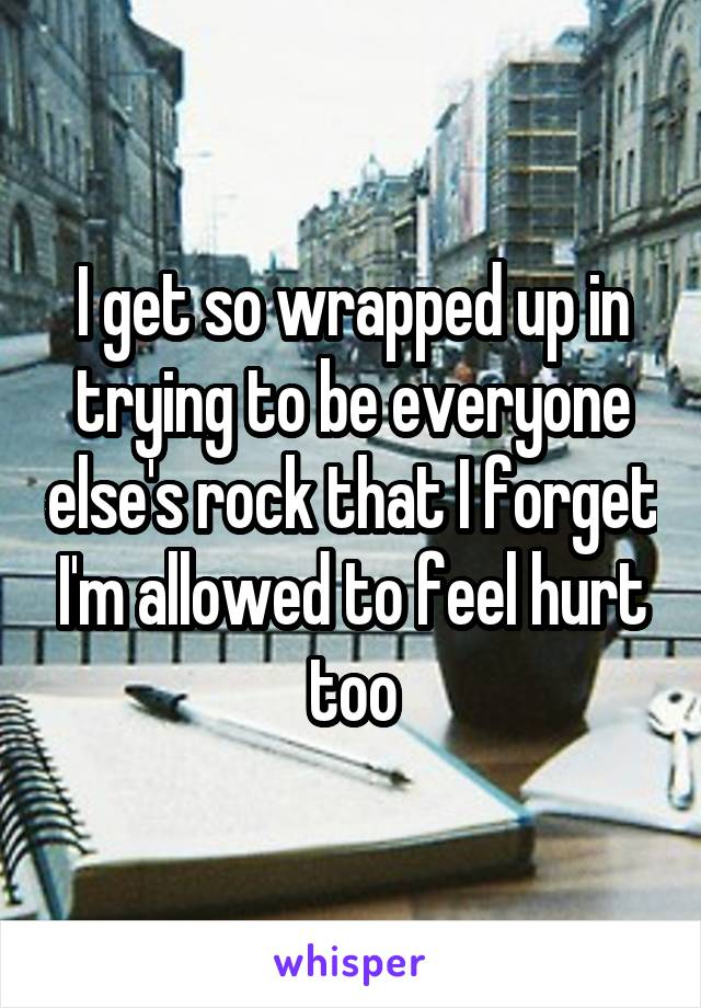 I get so wrapped up in trying to be everyone else's rock that I forget I'm allowed to feel hurt too