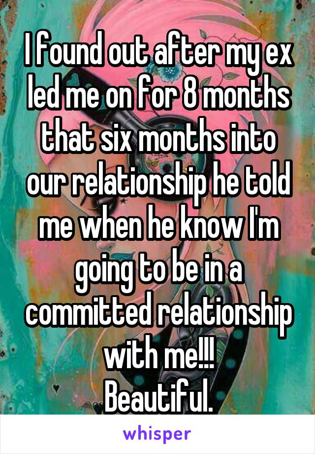 I found out after my ex led me on for 8 months that six months into our relationship he told me when he know I'm going to be in a committed relationship with me!!! Beautiful.