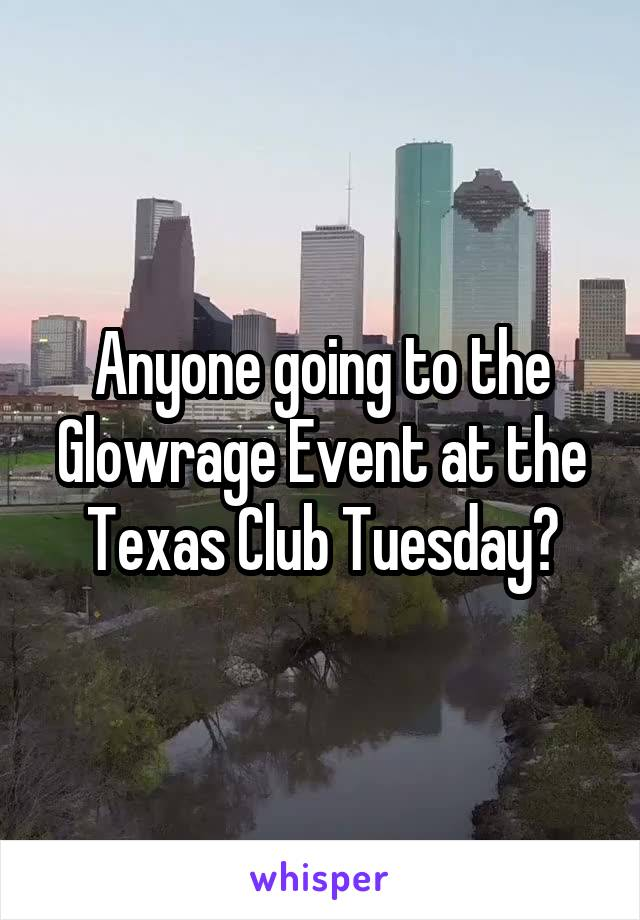 Anyone going to the Glowrage Event at the Texas Club Tuesday?