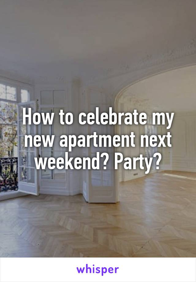 How to celebrate my new apartment next weekend? Party?