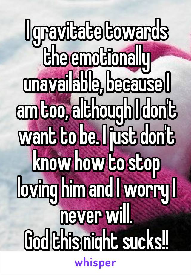 I gravitate towards the emotionally unavailable, because I am too, although I don't want to be. I just don't know how to stop loving him and I worry I never will. God this night sucks!!