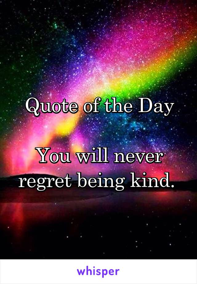 Quote of the Day  You will never regret being kind.