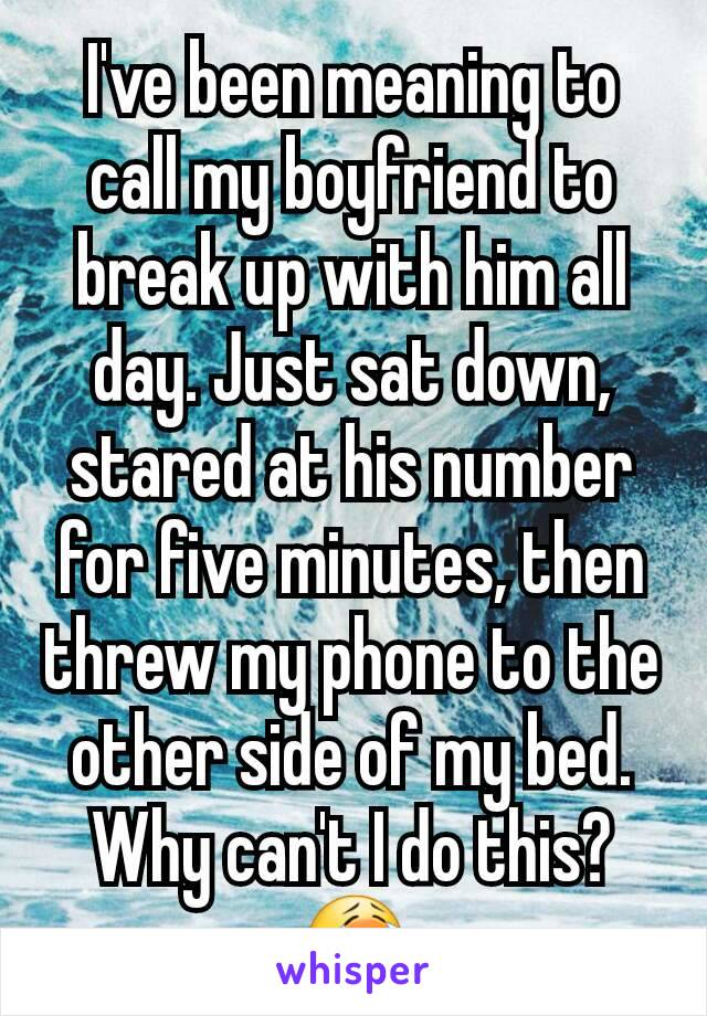 I've been meaning to call my boyfriend to break up with him all day. Just sat down, stared at his number for five minutes, then threw my phone to the other side of my bed. Why can't I do this? 😭
