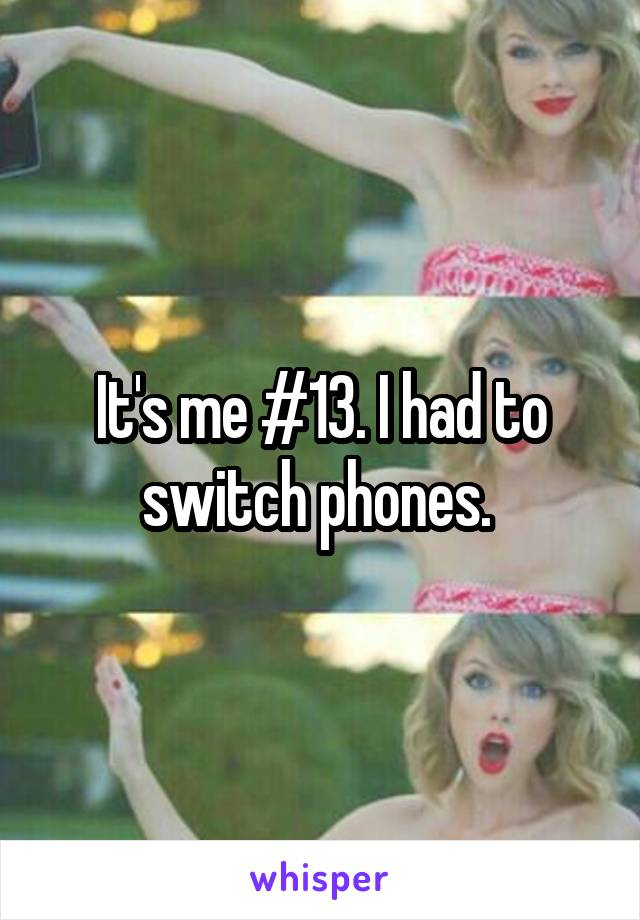 It's me #13. I had to switch phones.
