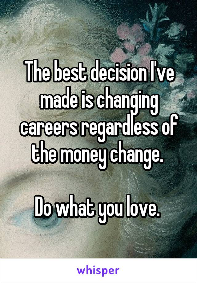The best decision I've made is changing careers regardless of the money change.   Do what you love.