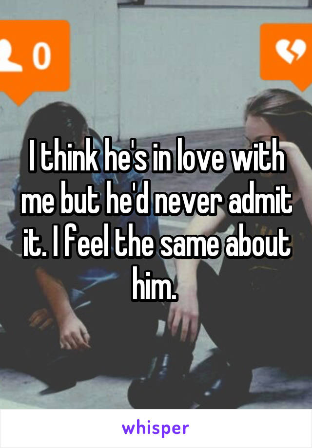 I think he's in love with me but he'd never admit it. I feel the same about him.