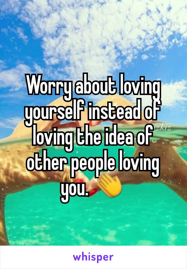 Worry about loving yourself instead of loving the idea of other people loving you. 👏