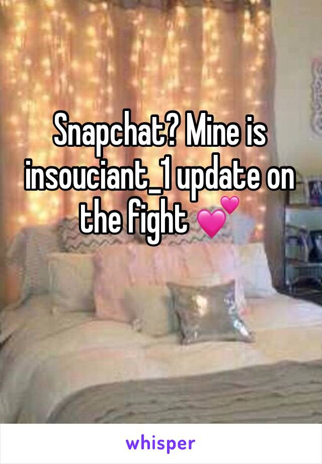 Snapchat? Mine is insouciant_1 update on the fight 💕