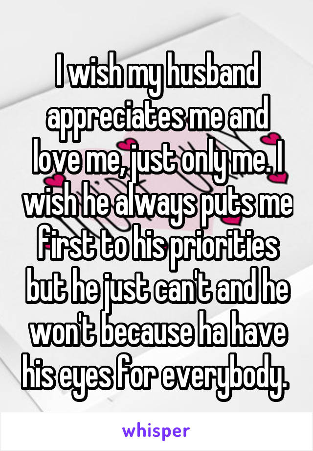 I wish my husband appreciates me and love me, just only me. I wish he always puts me first to his priorities but he just can't and he won't because ha have his eyes for everybody.