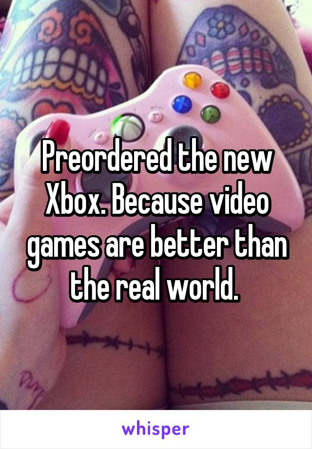Preordered the new Xbox. Because video games are better than the real world.