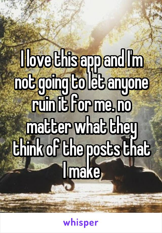 I love this app and I'm not going to let anyone ruin it for me. no matter what they think of the posts that I make