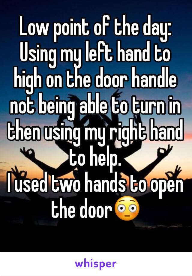 Low point of the day: Using my left hand to high on the door handle not being able to turn in then using my right hand to help.  I used two hands to open the door😳