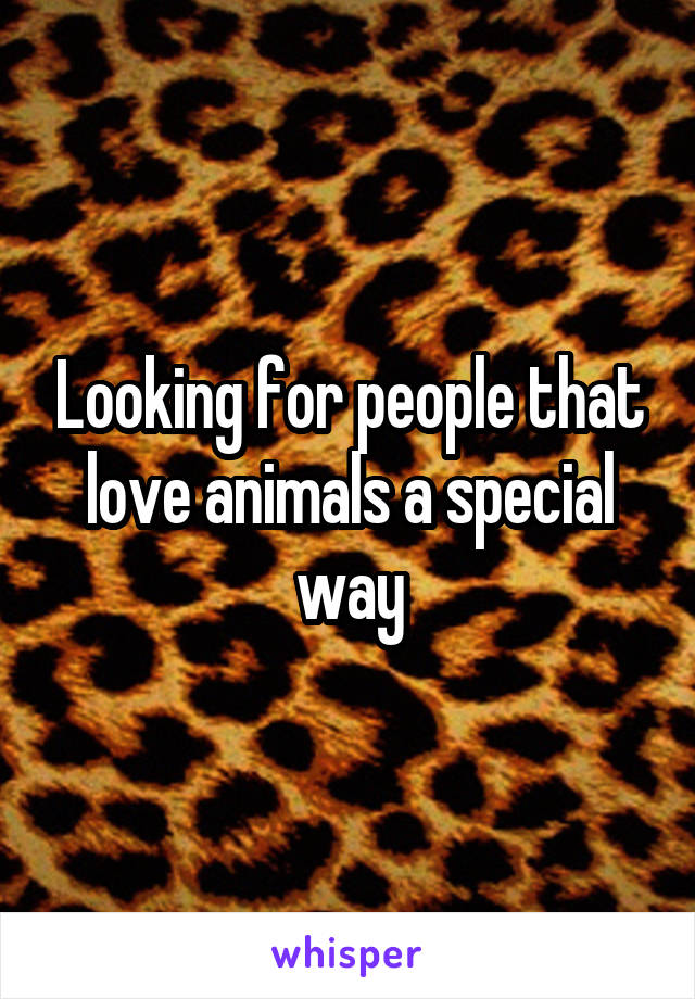 Looking for people that love animals a special way