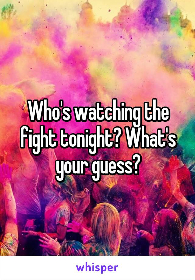 Who's watching the fight tonight? What's your guess?