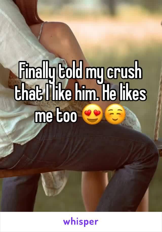 Finally told my crush that I like him. He likes me too 😍☺️