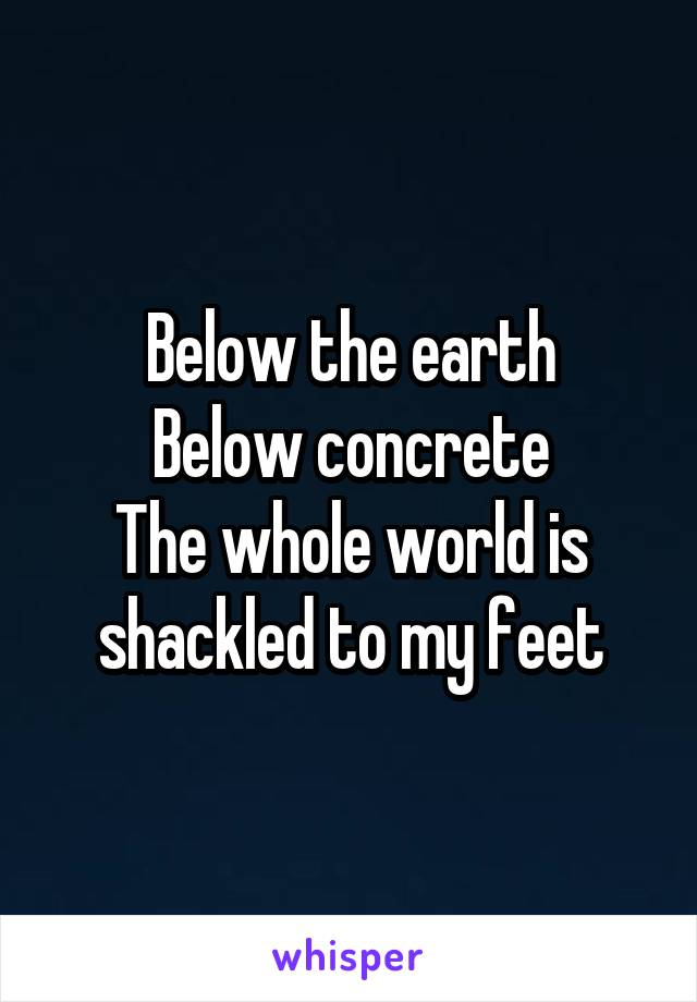 Below the earth Below concrete The whole world is shackled to my feet