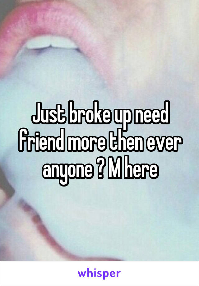 Just broke up need friend more then ever anyone ? M here