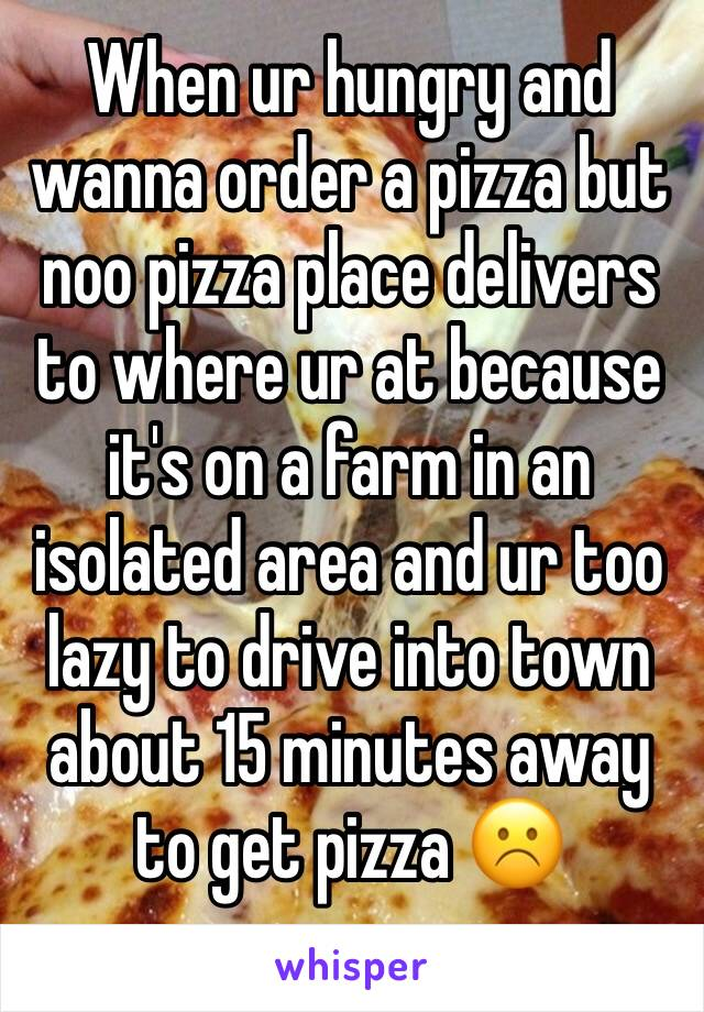 When ur hungry and wanna order a pizza but noo pizza place delivers to where ur at because it's on a farm in an isolated area and ur too lazy to drive into town about 15 minutes away to get pizza ☹️