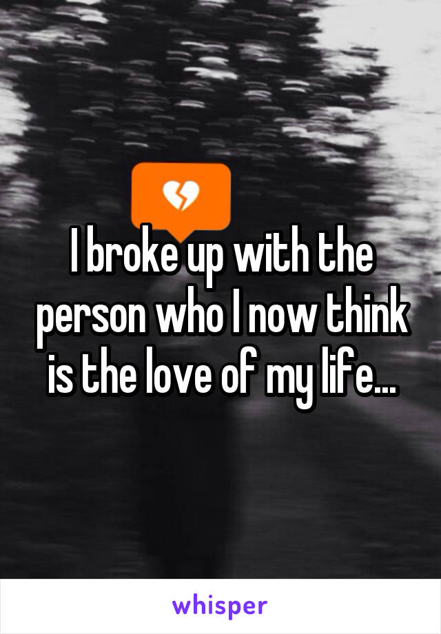 I broke up with the person who I now think is the love of my life...