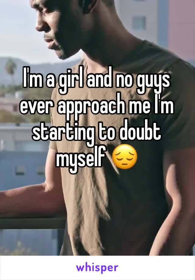 I'm a girl and no guys ever approach me I'm starting to doubt myself 😔